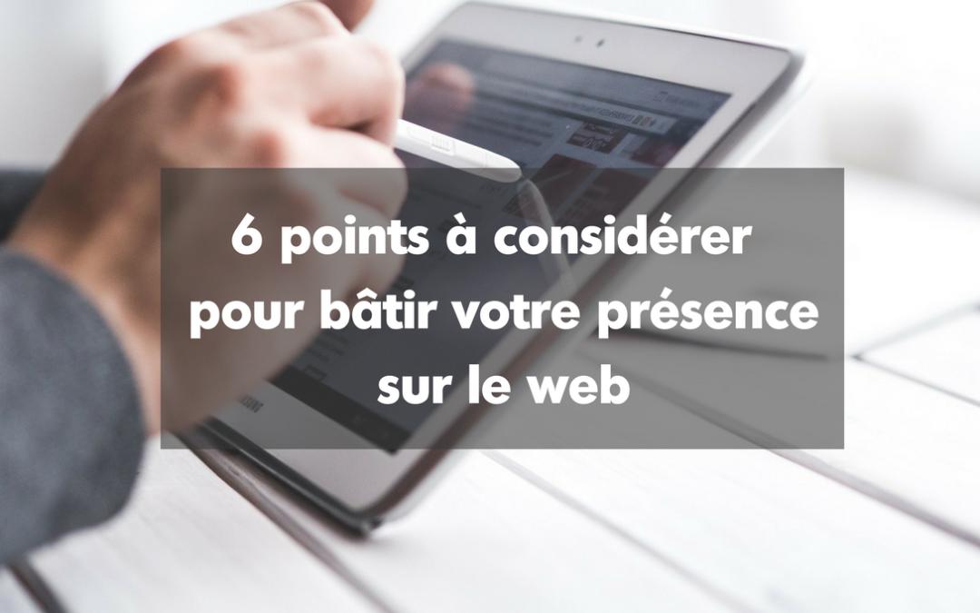 6 points à considérer pour bâtir votre présence sur le Web.